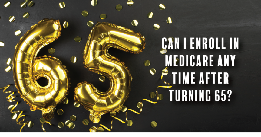 Can I Enroll in Medicare Any Time After Turning 65?