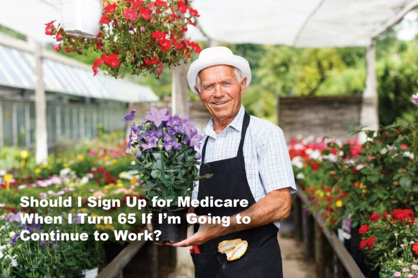 Should I sign up for Medicare when I turn 65 if I'm going to continue to work?